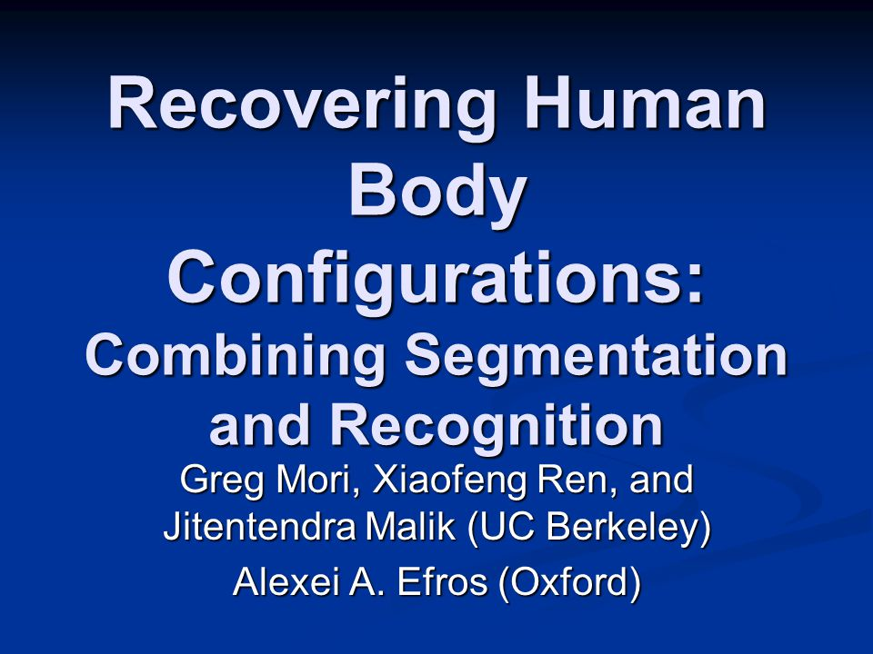 Recovering Human Body Configurations: Combining Segmentation and Recognition Greg Mori, Xiaofeng Ren, and Jitentendra Malik (UC Berkeley) Alexei A.