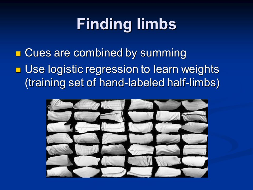 Finding limbs Cues are combined by summing Cues are combined by summing Use logistic regression to learn weights (training set of hand-labeled half-limbs) Use logistic regression to learn weights (training set of hand-labeled half-limbs)