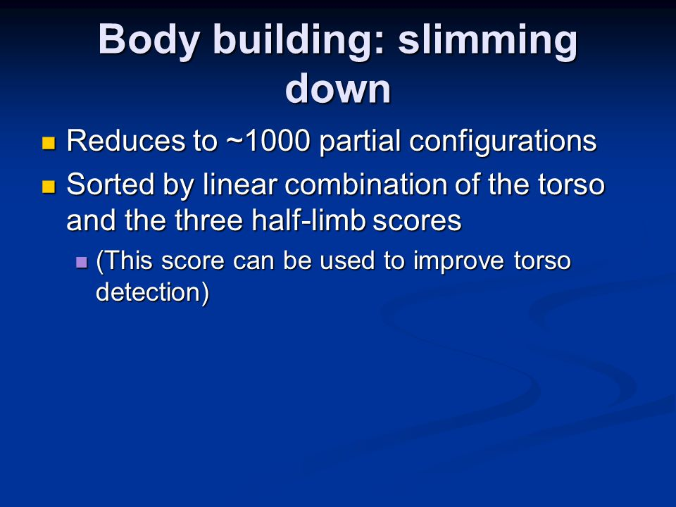 Body building: slimming down Reduces to ~1000 partial configurations Reduces to ~1000 partial configurations Sorted by linear combination of the torso and the three half-limb scores Sorted by linear combination of the torso and the three half-limb scores (This score can be used to improve torso detection) (This score can be used to improve torso detection)