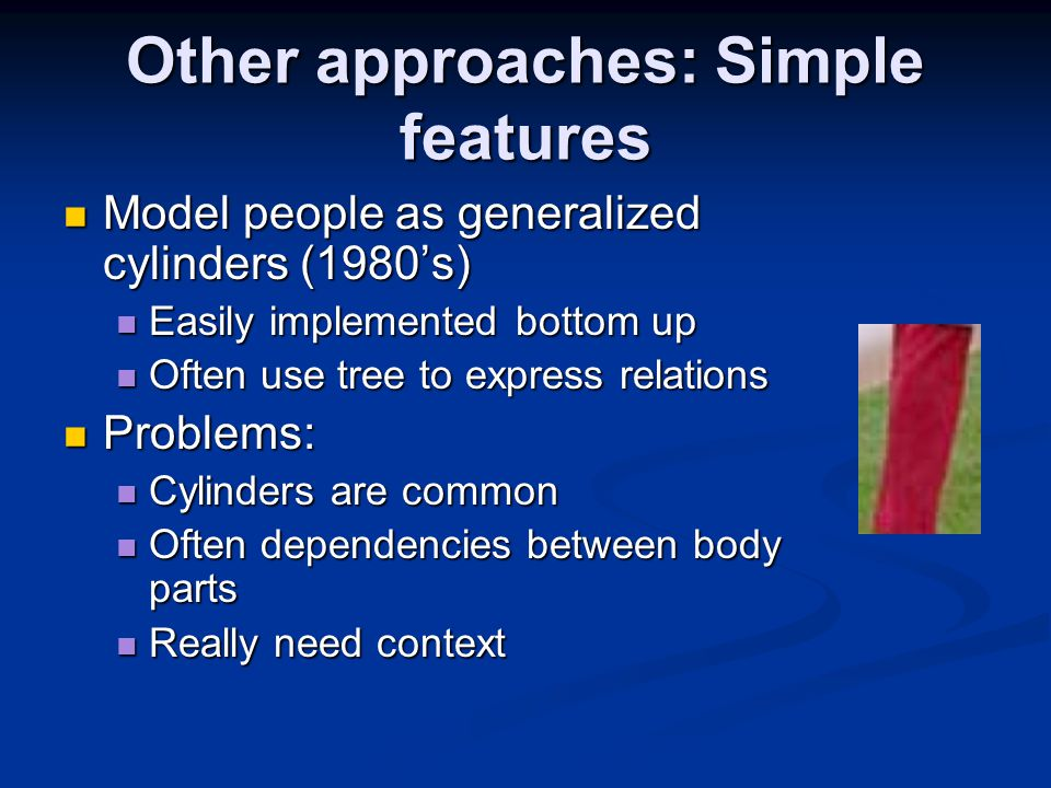 Other approaches: Simple features Model people as generalized cylinders (1980's) Model people as generalized cylinders (1980's) Easily implemented bottom up Easily implemented bottom up Often use tree to express relations Often use tree to express relations Problems: Problems: Cylinders are common Cylinders are common Often dependencies between body parts Often dependencies between body parts Really need context Really need context