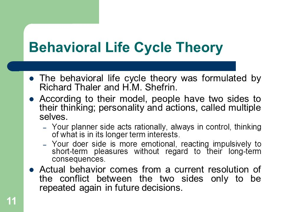 11 Behavioral Life Cycle Theory The behavioral life cycle theory was formulated by Richard Thaler and H.M. Shefrin. According to their model, people h