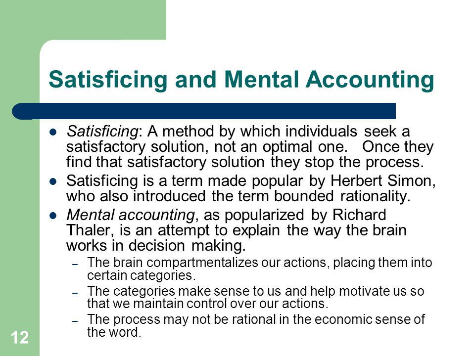 12 Satisficing and Mental Accounting Satisficing: A method by which individuals seek a satisfactory solution, not an optimal one. Once they find that