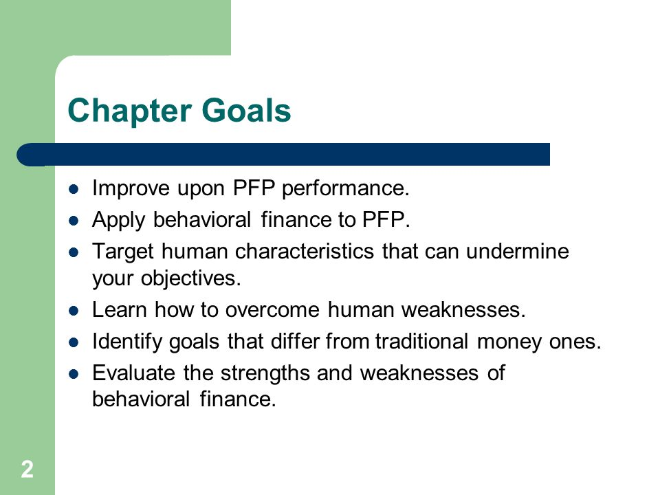 2 Chapter Goals Improve upon PFP performance. Apply behavioral finance to PFP. Target human characteristics that can undermine your objectives. Learn