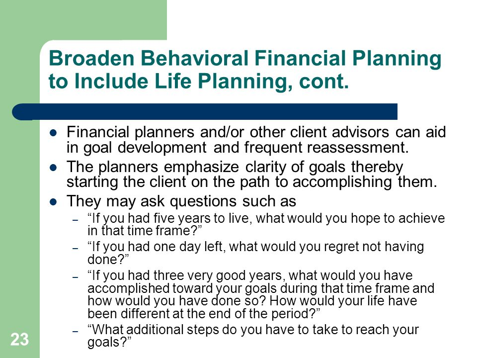 23 Broaden Behavioral Financial Planning to Include Life Planning, cont. Financial planners and/or other client advisors can aid in goal development a