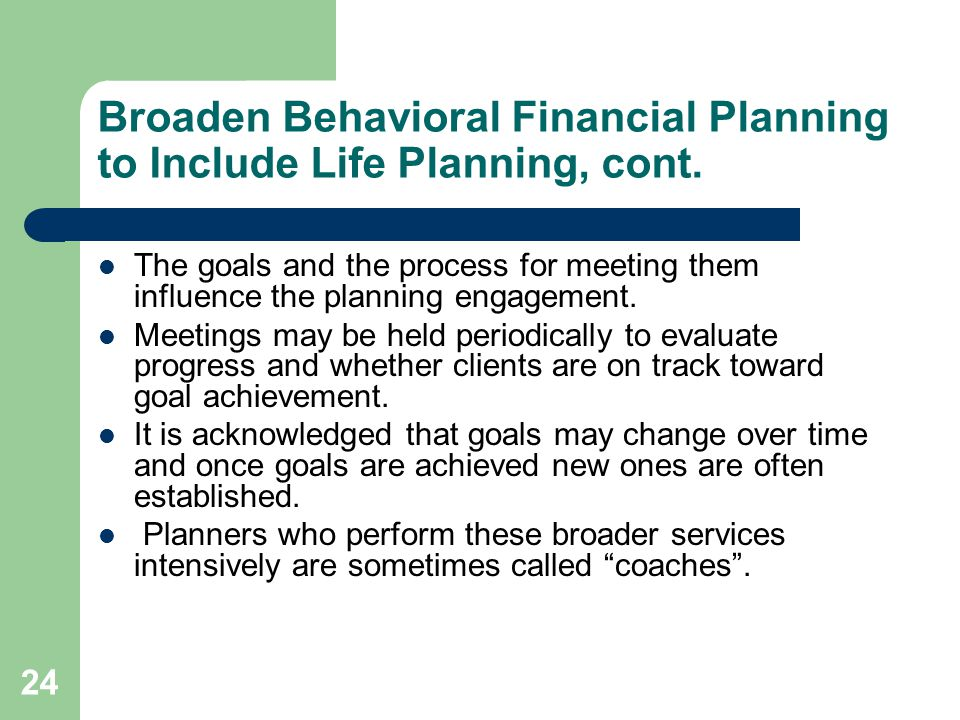 24 Broaden Behavioral Financial Planning to Include Life Planning, cont. The goals and the process for meeting them influence the planning engagement.