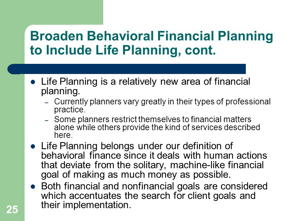 25 Broaden Behavioral Financial Planning to Include Life Planning, cont. Life Planning is a relatively new area of financial planning. – Currently pla