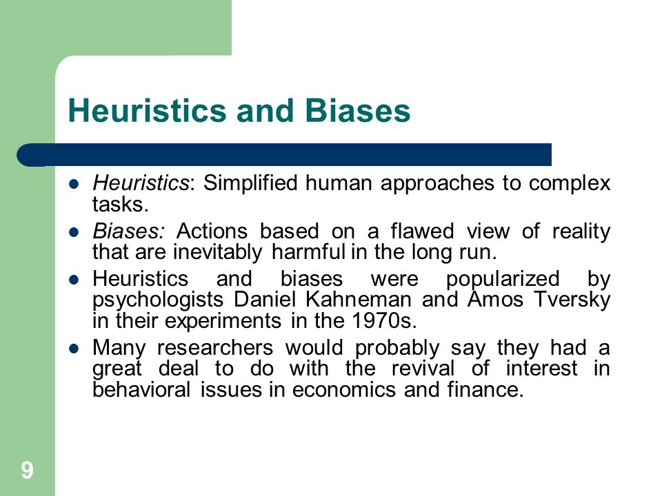 9 Heuristics and Biases Heuristics: Simplified human approaches to complex tasks. Biases: Actions based on a flawed view of reality that are inevitabl