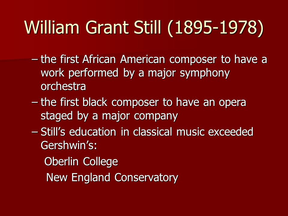 William Grant Still (1895-1978) –the first African American composer to have a work performed by a major symphony orchestra –the first black composer to have an opera staged by a major company –Still's education in classical music exceeded Gershwin's: Oberlin College Oberlin College New England Conservatory