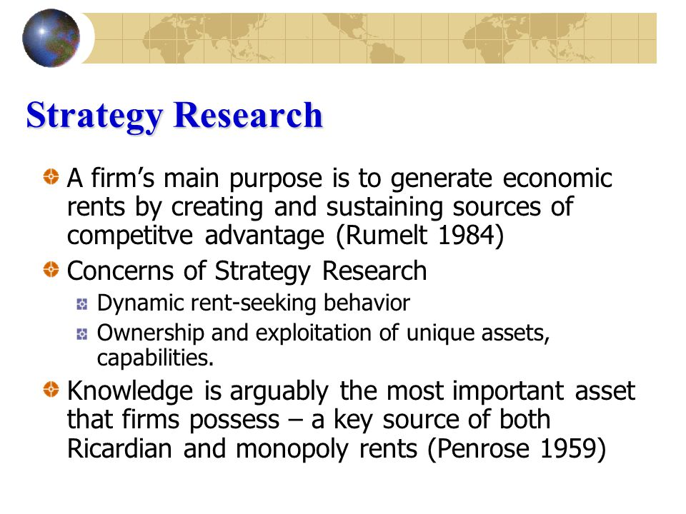 Strategy Research A firm's main purpose is to generate economic rents by creating and sustaining sources of competitve advantage (Rumelt 1984) Concerns of Strategy Research Dynamic rent-seeking behavior Ownership and exploitation of unique assets, capabilities.