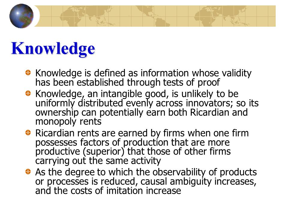 Knowledge Knowledge is defined as information whose validity has been established through tests of proof Knowledge, an intangible good, is unlikely to be uniformly distributed evenly across innovators; so its ownership can potentially earn both Ricardian and monopoly rents Ricardian rents are earned by firms when one firm possesses factors of production that are more productive (superior) that those of other firms carrying out the same activity As the degree to which the observability of products or processes is reduced, causal ambiguity increases, and the costs of imitation increase