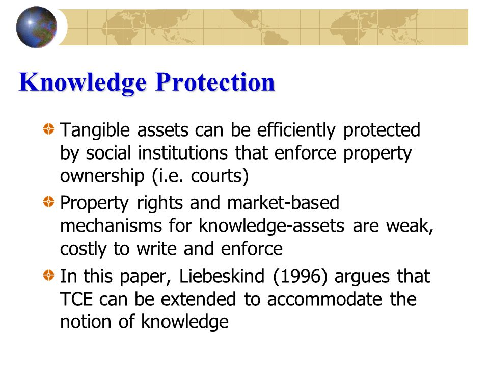 Knowledge Protection Tangible assets can be efficiently protected by social institutions that enforce property ownership (i.e.