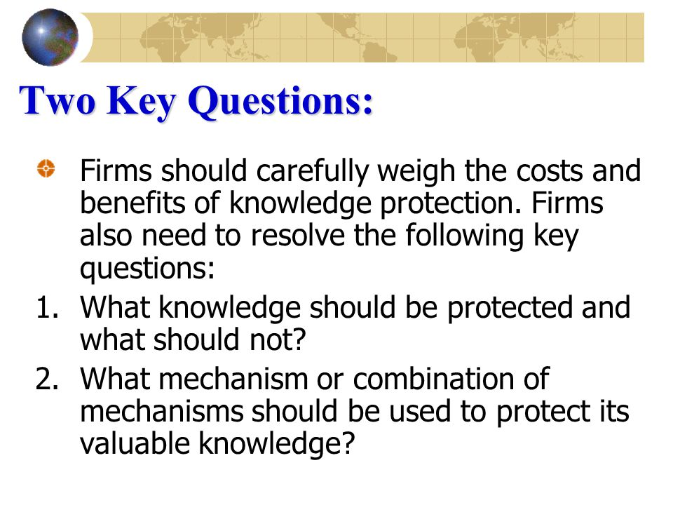 Two Key Questions: Firms should carefully weigh the costs and benefits of knowledge protection.