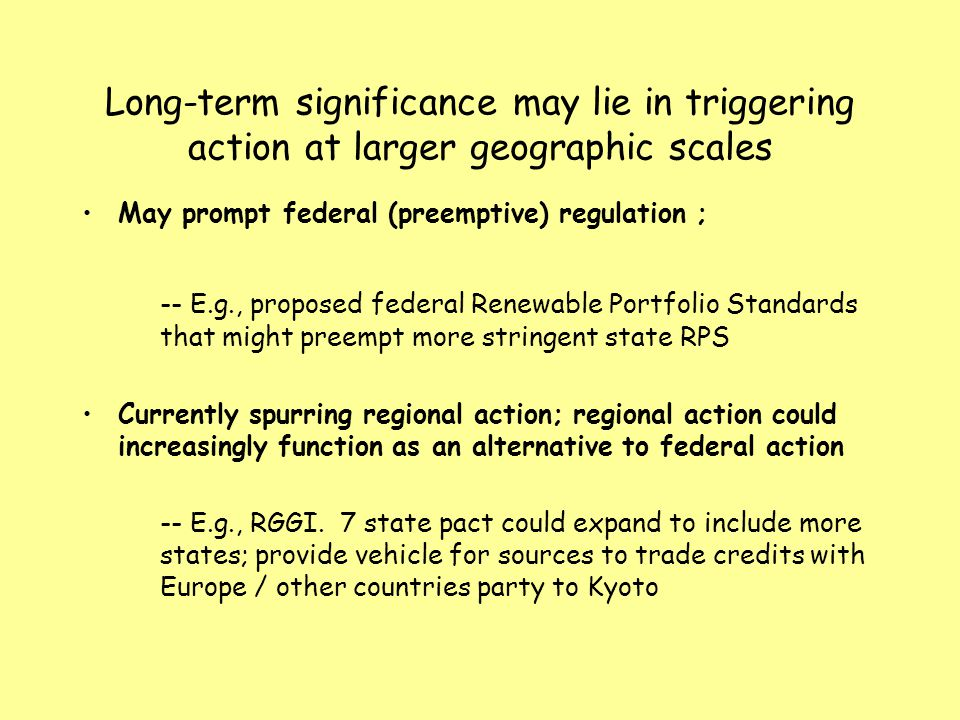 Long-term significance may lie in triggering action at larger geographic scales May prompt federal (preemptive) regulation ; -- E.g., proposed federal Renewable Portfolio Standards that might preempt more stringent state RPS Currently spurring regional action; regional action could increasingly function as an alternative to federal action -- E.g., RGGI.
