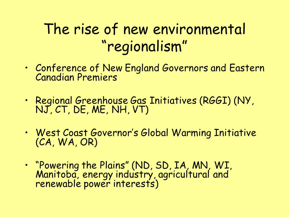 The rise of new environmental regionalism Conference of New England Governors and Eastern Canadian Premiers Regional Greenhouse Gas Initiatives (RGGI) (NY, NJ, CT, DE, ME, NH, VT) West Coast Governor's Global Warming Initiative (CA, WA, OR) Powering the Plains (ND, SD, IA, MN, WI, Manitoba, energy industry, agricultural and renewable power interests)