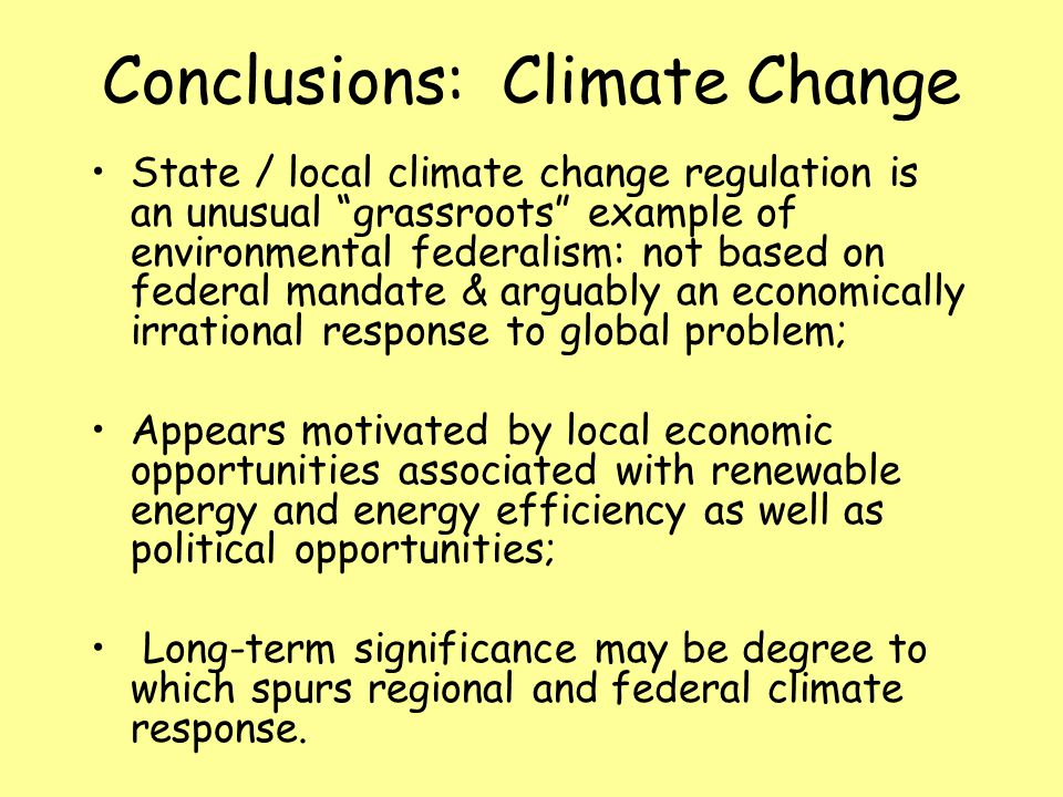 Conclusions: Climate Change State / local climate change regulation is an unusual grassroots example of environmental federalism: not based on federal mandate & arguably an economically irrational response to global problem; Appears motivated by local economic opportunities associated with renewable energy and energy efficiency as well as political opportunities; Long-term significance may be degree to which spurs regional and federal climate response.
