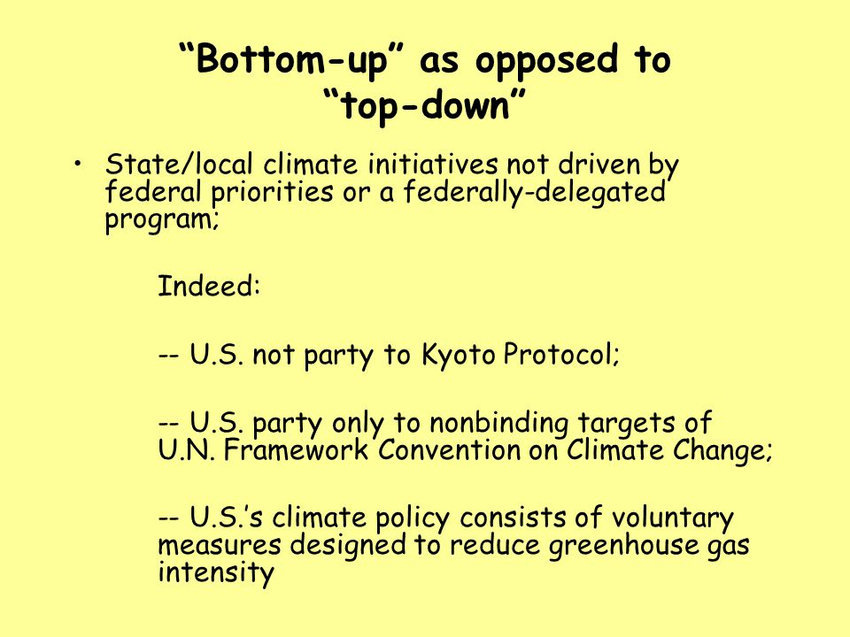 Bottom-up as opposed to top-down State/local climate initiatives not driven by federal priorities or a federally-delegated program; Indeed: -- U.S.