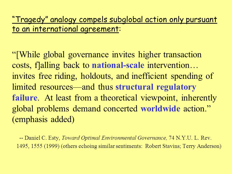 Tragedy analogy compels subglobal action only pursuant to an international agreement: [While global governance invites higher transaction costs, f]alling back to national-scale intervention… invites free riding, holdouts, and inefficient spending of limited resources—and thus structural regulatory failure.