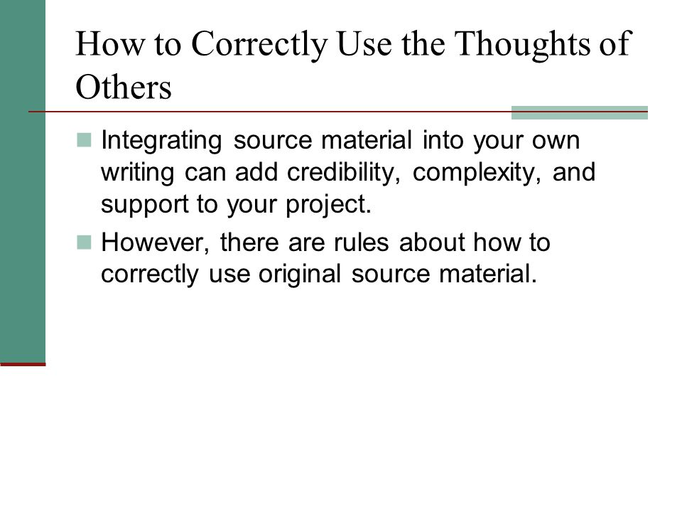 How to Correctly Use the Thoughts of Others Integrating source material into your own writing can add credibility, complexity, and support to your project.