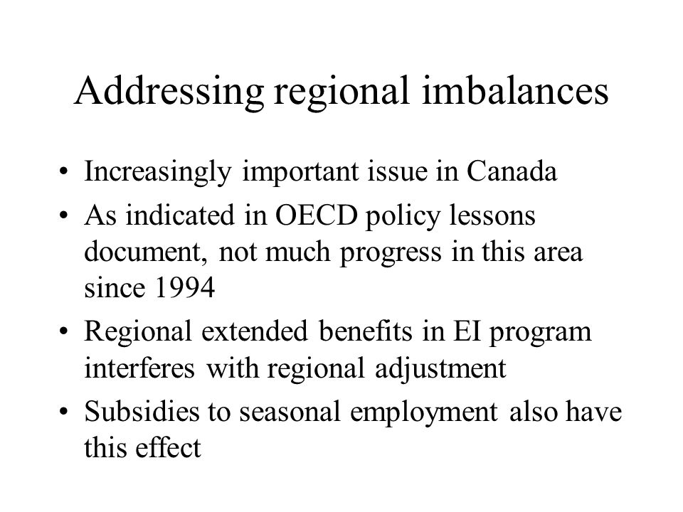 Addressing regional imbalances Increasingly important issue in Canada As indicated in OECD policy lessons document, not much progress in this area since 1994 Regional extended benefits in EI program interferes with regional adjustment Subsidies to seasonal employment also have this effect