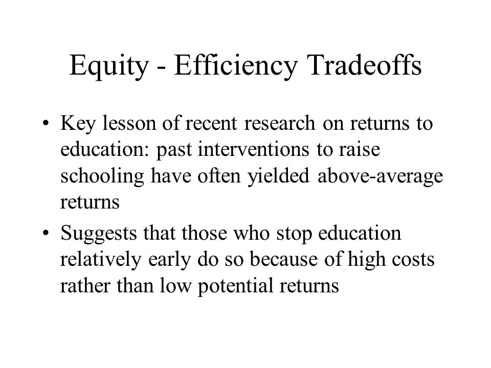 Equity - Efficiency Tradeoffs Key lesson of recent research on returns to education: past interventions to raise schooling have often yielded above-average returns Suggests that those who stop education relatively early do so because of high costs rather than low potential returns
