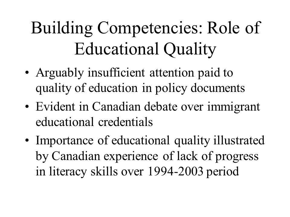 Building Competencies: Role of Educational Quality Arguably insufficient attention paid to quality of education in policy documents Evident in Canadian debate over immigrant educational credentials Importance of educational quality illustrated by Canadian experience of lack of progress in literacy skills over 1994-2003 period