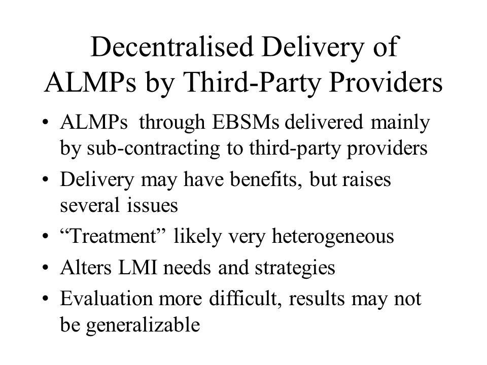 Decentralised Delivery of ALMPs by Third-Party Providers ALMPs through EBSMs delivered mainly by sub-contracting to third-party providers Delivery may have benefits, but raises several issues Treatment likely very heterogeneous Alters LMI needs and strategies Evaluation more difficult, results may not be generalizable