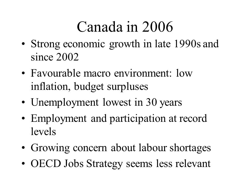 Canada in 2006 Strong economic growth in late 1990s and since 2002 Favourable macro environment: low inflation, budget surpluses Unemployment lowest in 30 years Employment and participation at record levels Growing concern about labour shortages OECD Jobs Strategy seems less relevant