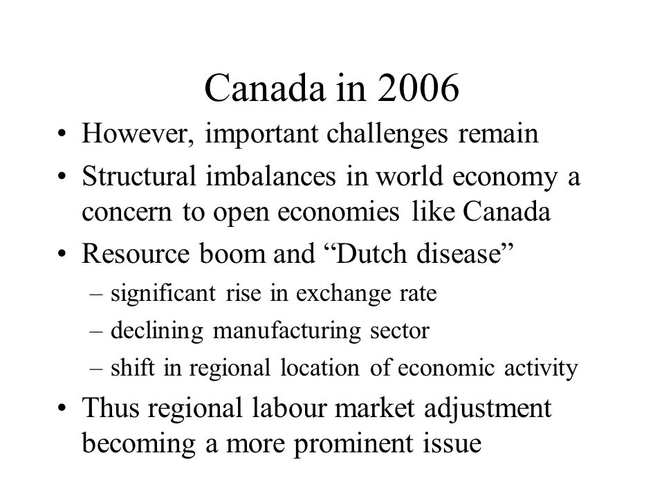 Canada in 2006 However, important challenges remain Structural imbalances in world economy a concern to open economies like Canada Resource boom and Dutch disease –significant rise in exchange rate –declining manufacturing sector –shift in regional location of economic activity Thus regional labour market adjustment becoming a more prominent issue