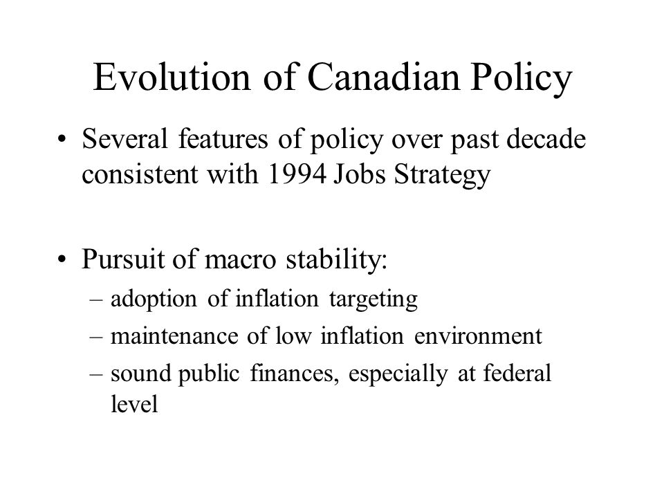 Evolution of Canadian Policy Several features of policy over past decade consistent with 1994 Jobs Strategy Pursuit of macro stability: –adoption of inflation targeting –maintenance of low inflation environment –sound public finances, especially at federal level