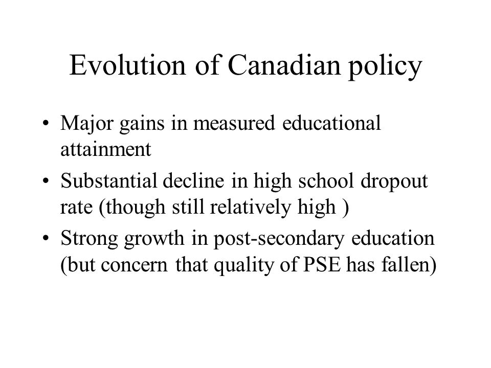 Evolution of Canadian policy Major gains in measured educational attainment Substantial decline in high school dropout rate (though still relatively high ) Strong growth in post-secondary education (but concern that quality of PSE has fallen)