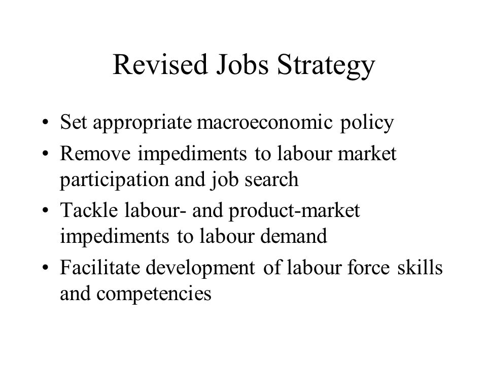 Revised Jobs Strategy Set appropriate macroeconomic policy Remove impediments to labour market participation and job search Tackle labour- and product-market impediments to labour demand Facilitate development of labour force skills and competencies