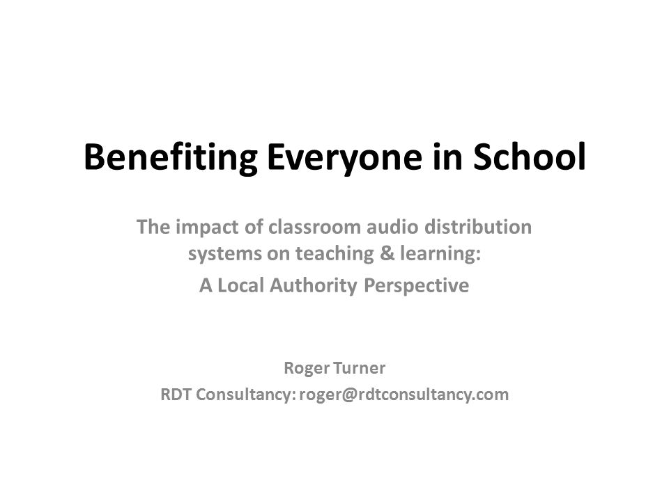 Benefiting Everyone in School The impact of classroom audio distribution systems on teaching & learning: A Local Authority Perspective Roger Turner RDT Consultancy: roger@rdtconsultancy.com