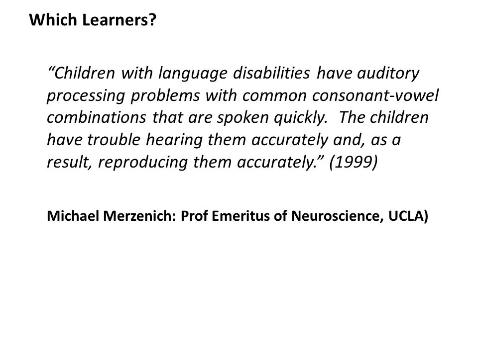 "Which Learners? ""Children with language disabilities have auditory processing problems with common consonant-vowel combinations that are spoken quickl"