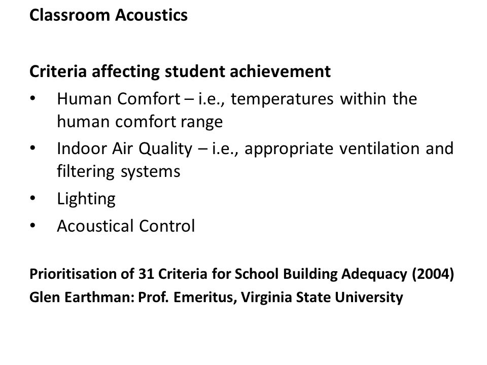 Classroom Acoustics Criteria affecting student achievement Human Comfort – i.e., temperatures within the human comfort range Indoor Air Quality – i.e., appropriate ventilation and filtering systems Lighting Acoustical Control Prioritisation of 31 Criteria for School Building Adequacy (2004) Glen Earthman: Prof.