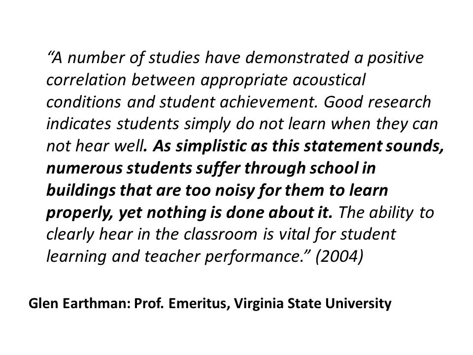 A number of studies have demonstrated a positive correlation between appropriate acoustical conditions and student achievement.
