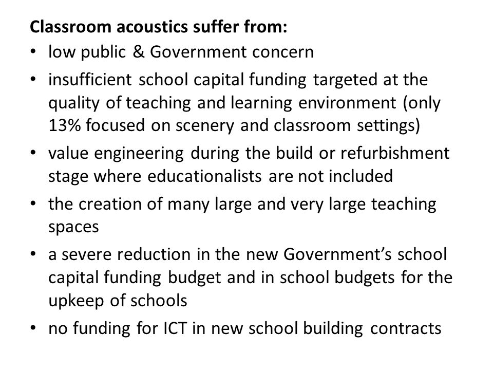 Classroom acoustics suffer from: low public & Government concern insufficient school capital funding targeted at the quality of teaching and learning