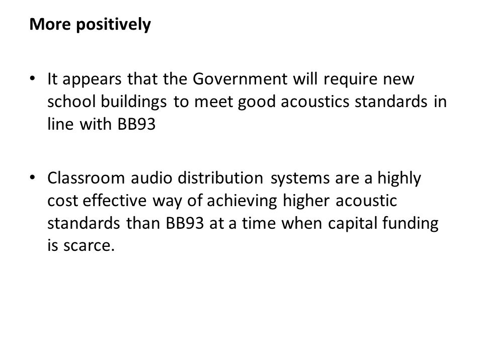 More positively It appears that the Government will require new school buildings to meet good acoustics standards in line with BB93 Classroom audio distribution systems are a highly cost effective way of achieving higher acoustic standards than BB93 at a time when capital funding is scarce.