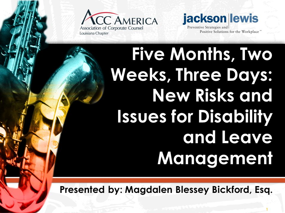 Five Months, Two Weeks, Three Days: New Risks and Issues for Disability and Leave Management Presented by: Magdalen Blessey Bickford, Esq.