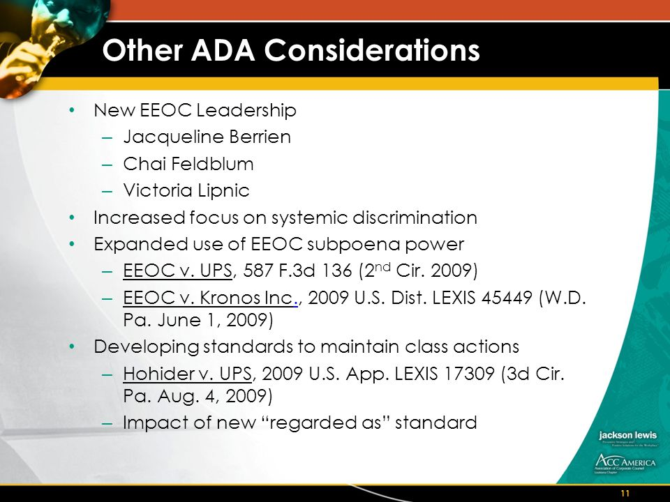 Other ADA Considerations New EEOC Leadership – Jacqueline Berrien – Chai Feldblum – Victoria Lipnic Increased focus on systemic discrimination Expanded use of EEOC subpoena power – EEOC v.