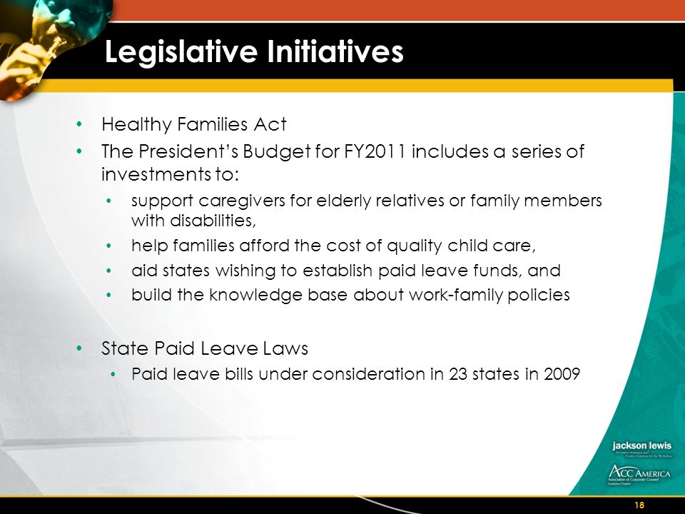 Legislative Initiatives Healthy Families Act The President's Budget for FY2011 includes a series of investments to: support caregivers for elderly relatives or family members with disabilities, help families afford the cost of quality child care, aid states wishing to establish paid leave funds, and build the knowledge base about work-family policies State Paid Leave Laws Paid leave bills under consideration in 23 states in 2009 18