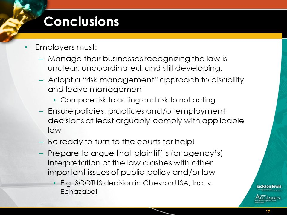 Conclusions Employers must: – Manage their businesses recognizing the law is unclear, uncoordinated, and still developing.