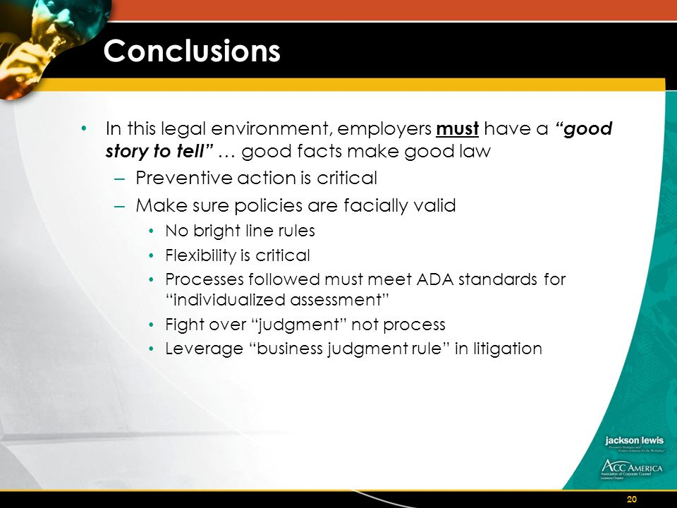 Conclusions In this legal environment, employers must have a good story to tell … good facts make good law – Preventive action is critical – Make sure policies are facially valid No bright line rules Flexibility is critical Processes followed must meet ADA standards for individualized assessment Fight over judgment not process Leverage business judgment rule in litigation 20