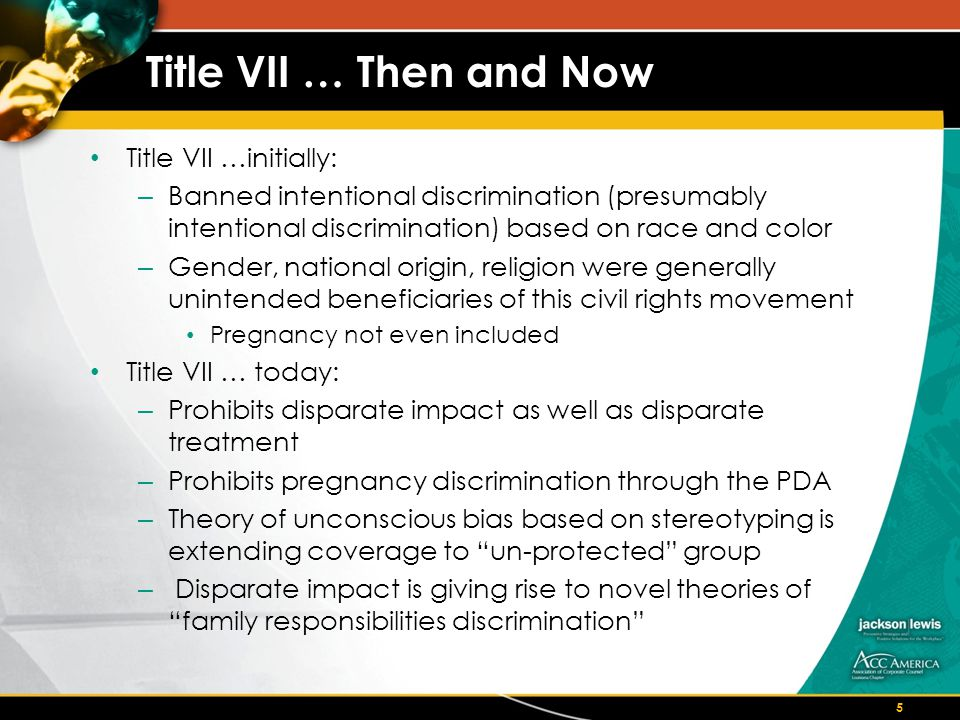 Title VII … Then and Now Title VII …initially: – Banned intentional discrimination (presumably intentional discrimination) based on race and color – Gender, national origin, religion were generally unintended beneficiaries of this civil rights movement Pregnancy not even included Title VII … today: – Prohibits disparate impact as well as disparate treatment – Prohibits pregnancy discrimination through the PDA – Theory of unconscious bias based on stereotyping is extending coverage to un-protected group – Disparate impact is giving rise to novel theories of family responsibilities discrimination 5