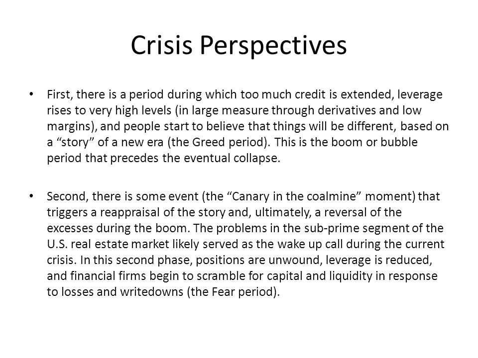 Crisis Perspectives First, there is a period during which too much credit is extended, leverage rises to very high levels (in large measure through derivatives and low margins), and people start to believe that things will be different, based on a story of a new era (the Greed period).