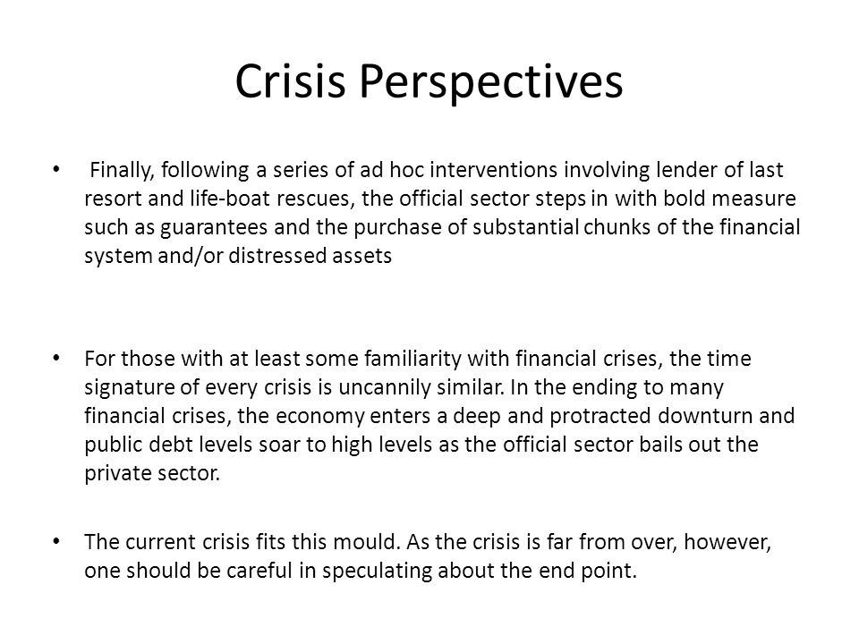 Crisis Perspectives Finally, following a series of ad hoc interventions involving lender of last resort and life-boat rescues, the official sector steps in with bold measure such as guarantees and the purchase of substantial chunks of the financial system and/or distressed assets For those with at least some familiarity with financial crises, the time signature of every crisis is uncannily similar.