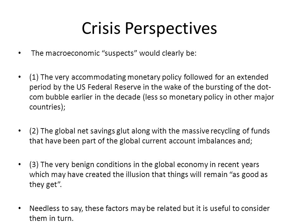 Crisis Perspectives The macroeconomic suspects would clearly be: (1) The very accommodating monetary policy followed for an extended period by the US Federal Reserve in the wake of the bursting of the dot- com bubble earlier in the decade (less so monetary policy in other major countries); (2) The global net savings glut along with the massive recycling of funds that have been part of the global current account imbalances and; (3) The very benign conditions in the global economy in recent years which may have created the illusion that things will remain as good as they get .