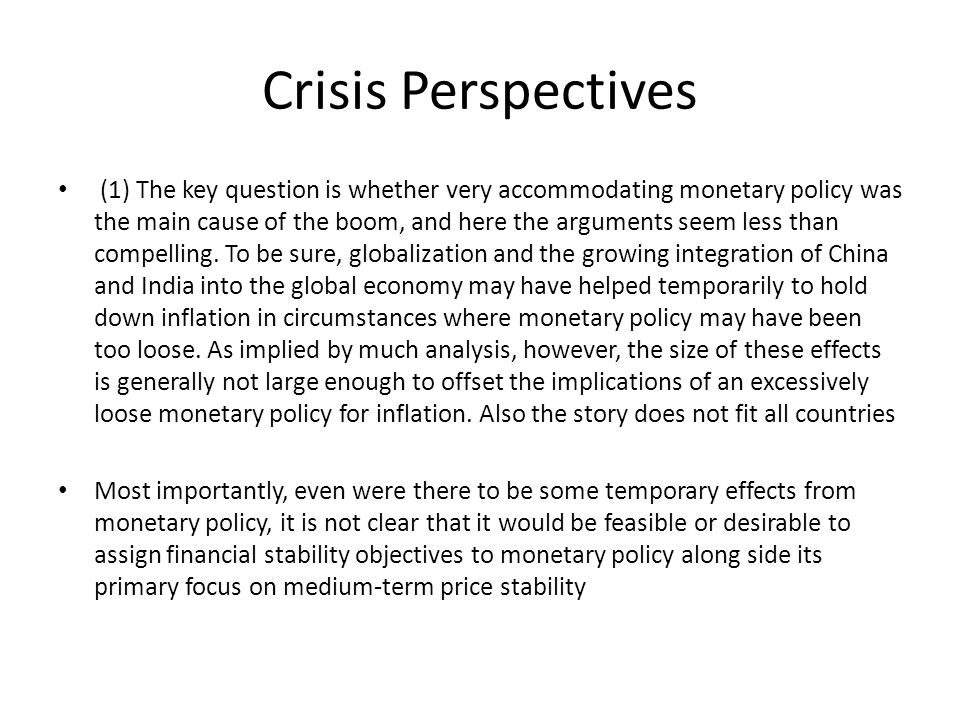 Crisis Perspectives (1) The key question is whether very accommodating monetary policy was the main cause of the boom, and here the arguments seem less than compelling.