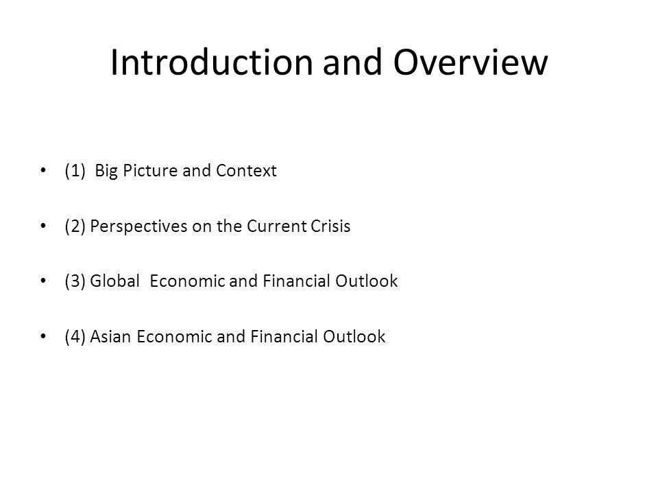 Introduction and Overview (1) Big Picture and Context (2) Perspectives on the Current Crisis (3) Global Economic and Financial Outlook (4) Asian Economic and Financial Outlook