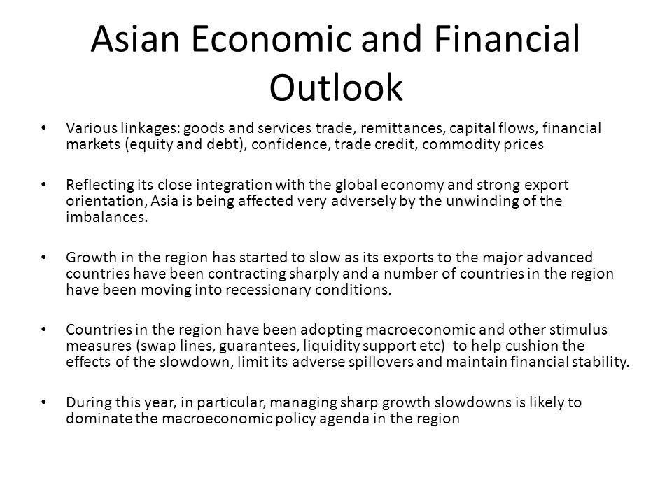 Asian Economic and Financial Outlook Various linkages: goods and services trade, remittances, capital flows, financial markets (equity and debt), confidence, trade credit, commodity prices Reflecting its close integration with the global economy and strong export orientation, Asia is being affected very adversely by the unwinding of the imbalances.
