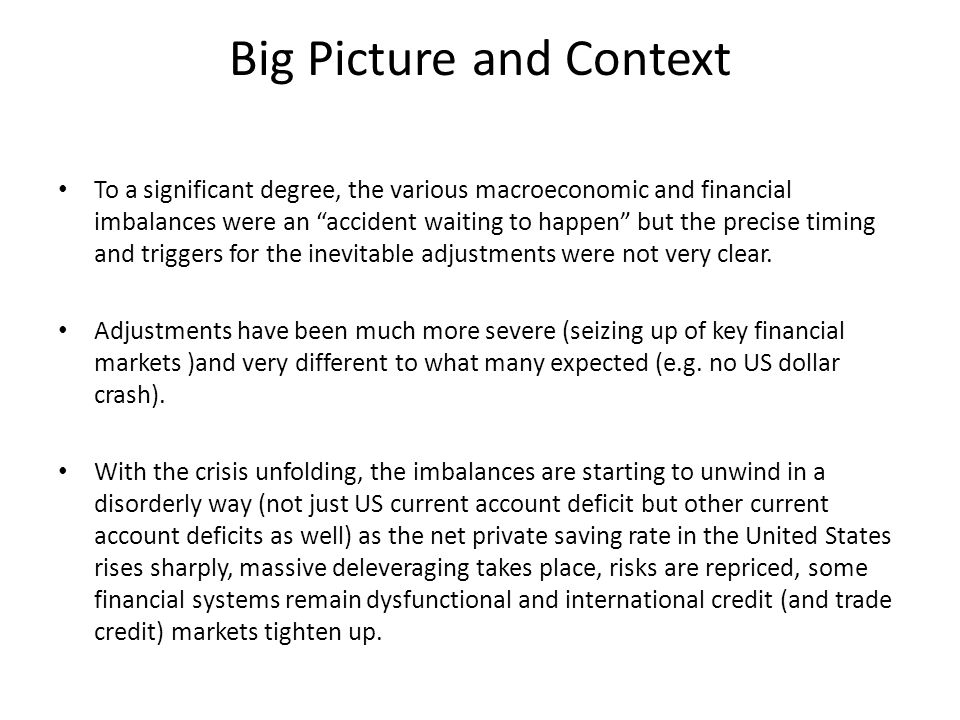 Big Picture and Context To a significant degree, the various macroeconomic and financial imbalances were an accident waiting to happen but the precise timing and triggers for the inevitable adjustments were not very clear.